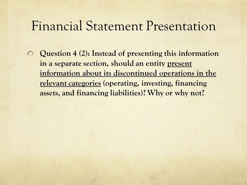 Financial Statement Presentation Question 4 (2): Instead of presenting this information in a separate section, should an entity present information about its discontinued operations in the relevant categories (operating, investing, financing assets, and financing liabilities).