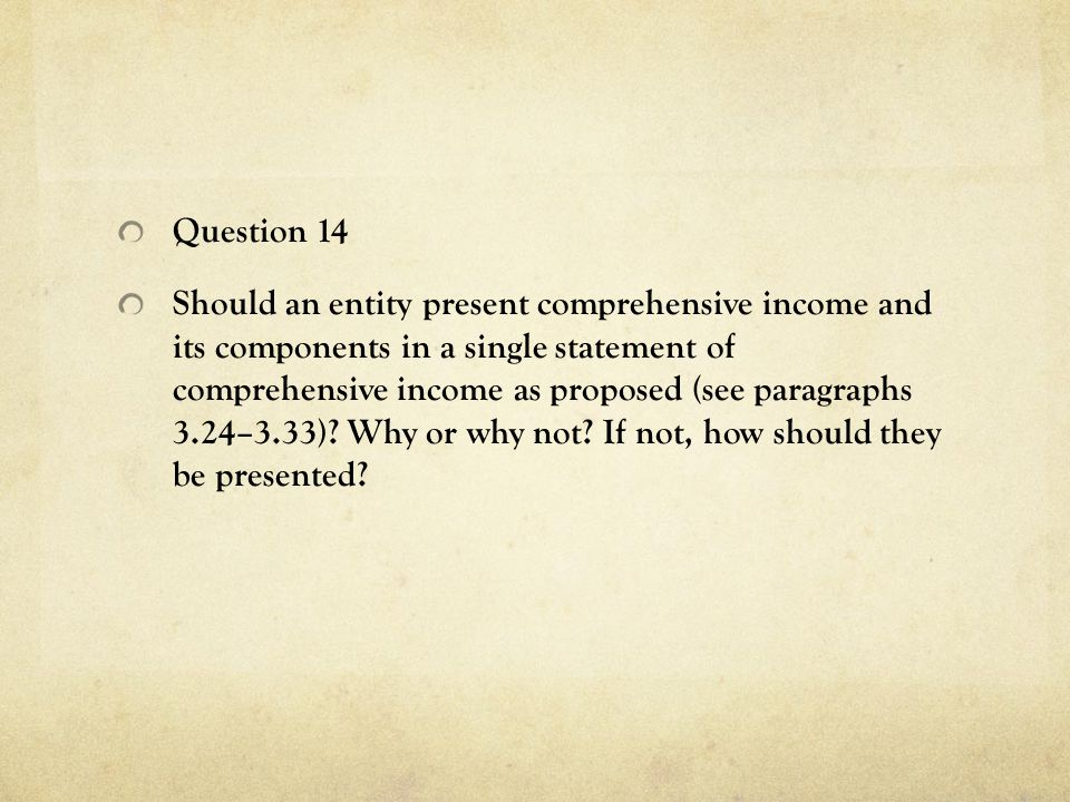 Question 14 Should an entity present comprehensive income and its components in a single statement of comprehensive income as proposed (see paragraphs