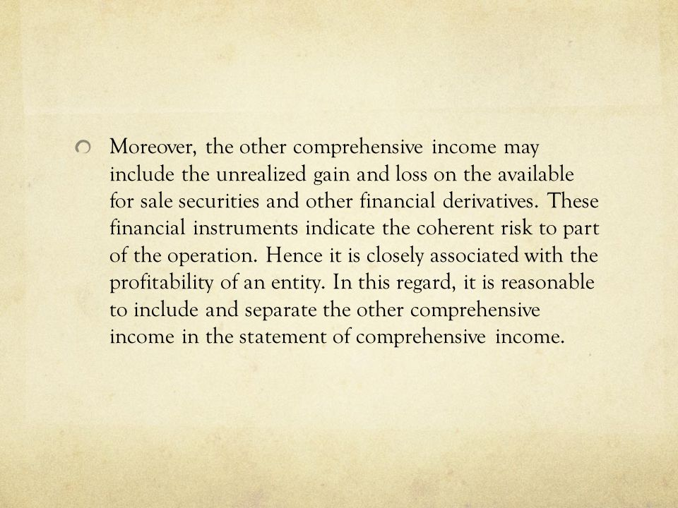Moreover, the other comprehensive income may include the unrealized gain and loss on the available for sale securities and other financial derivatives