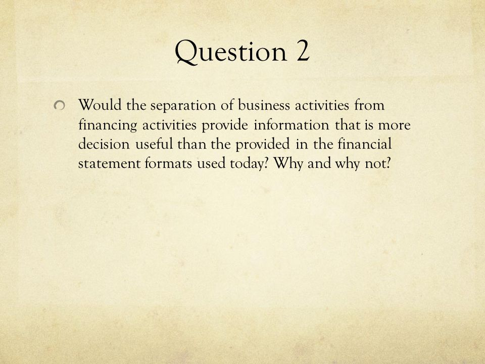 Question 2 Would the separation of business activities from financing activities provide information that is more decision useful than the provided in