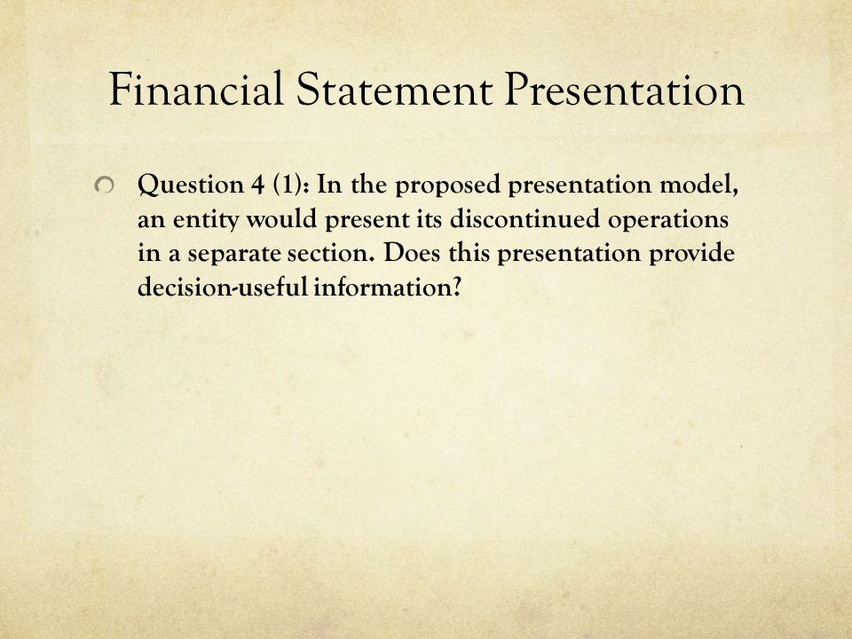Financial Statement Presentation Question 4 (1): In the proposed presentation model, an entity would present its discontinued operations in a separate section.