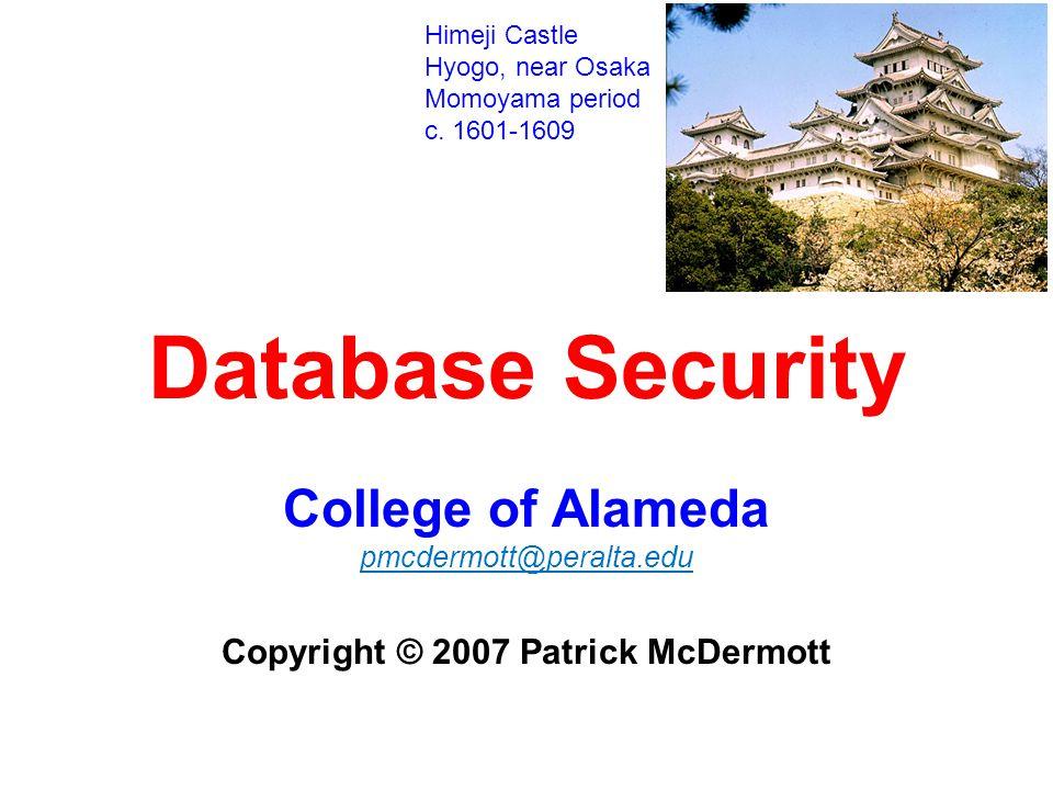 Database Security College of Alameda pmcdermott@peralta.edu Copyright © 2007 Patrick McDermott Himeji Castle Hyogo, near Osaka Momoyama period c.