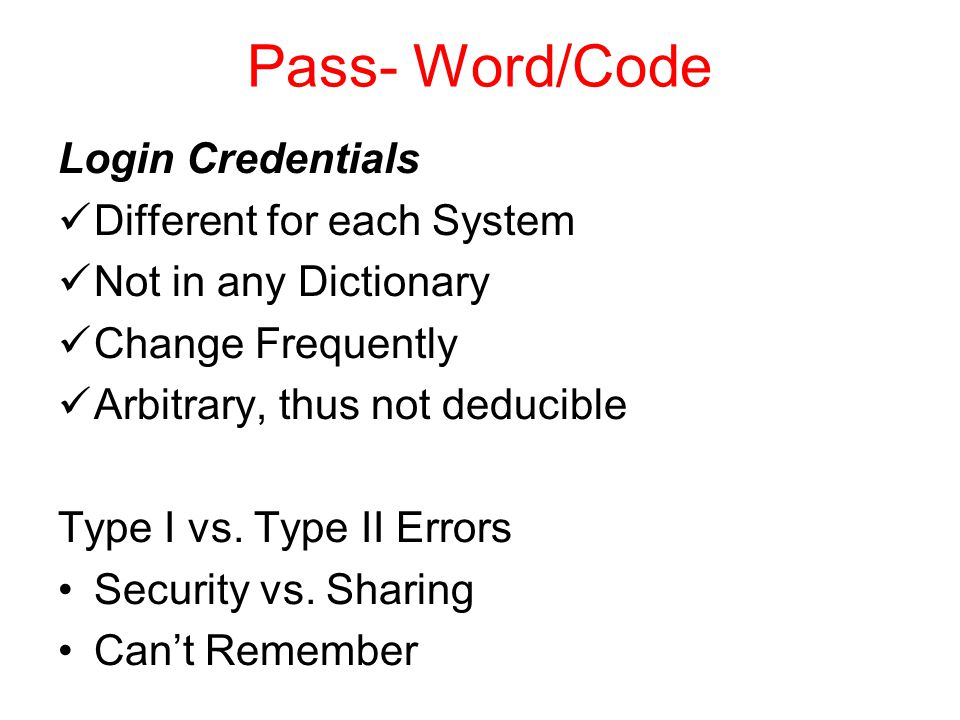 Pass- Word/Code Login Credentials Different for each System Not in any Dictionary Change Frequently Arbitrary, thus not deducible Type I vs.