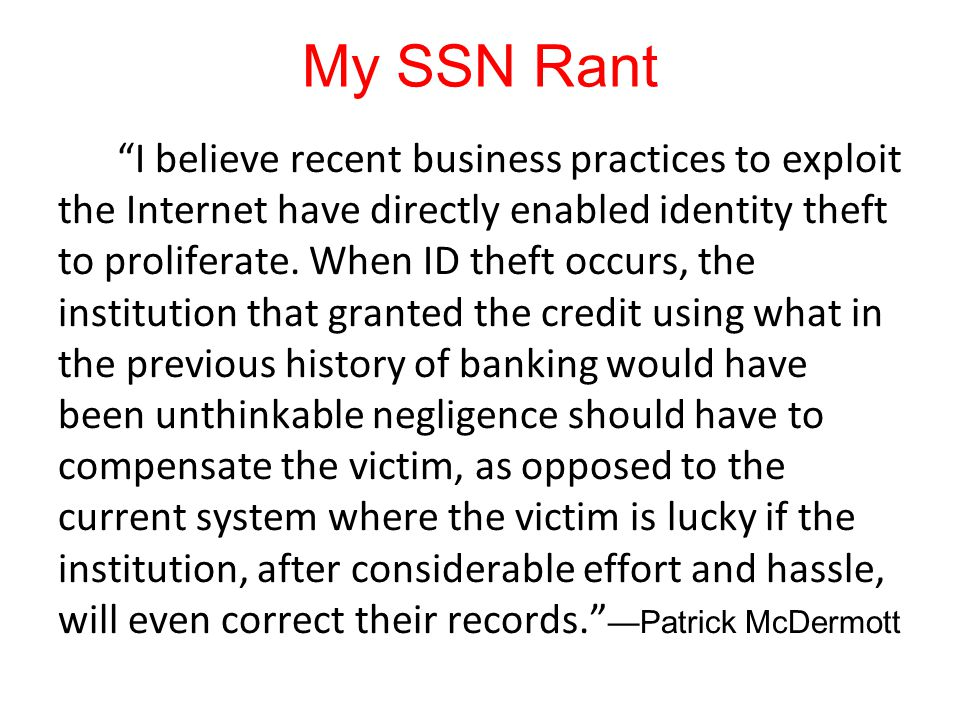 My SSN Rant I believe recent business practices to exploit the Internet have directly enabled identity theft to proliferate.