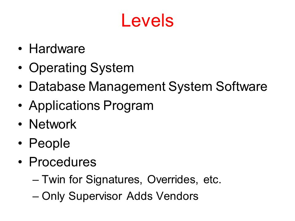 Levels Hardware Operating System Database Management System Software Applications Program Network People Procedures –Twin for Signatures, Overrides, etc.