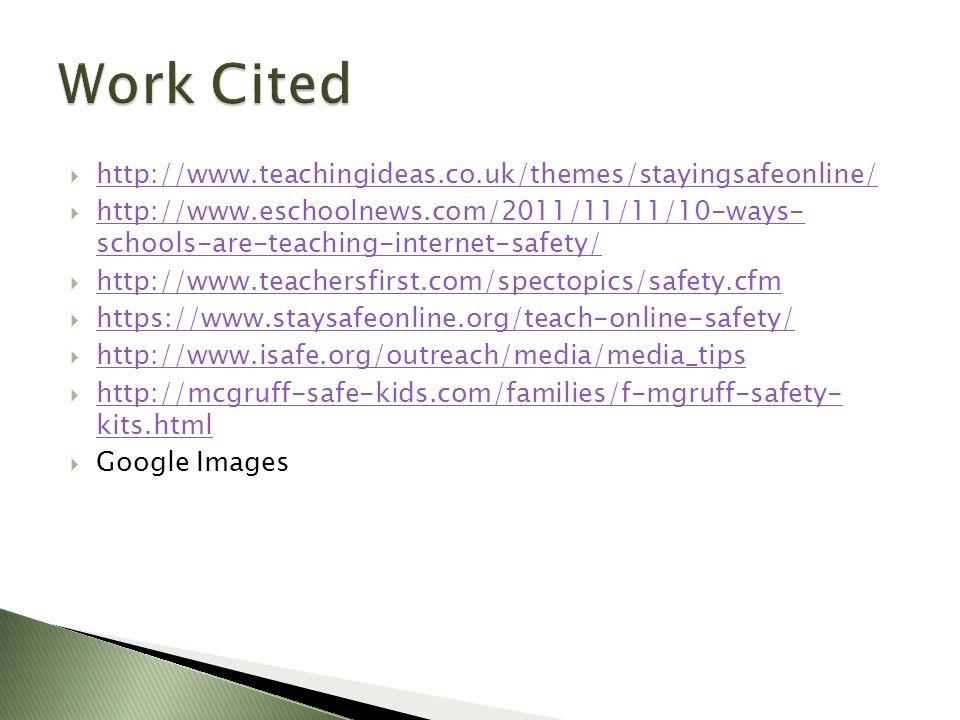  http://www.teachingideas.co.uk/themes/stayingsafeonline/ http://www.teachingideas.co.uk/themes/stayingsafeonline/  http://www.eschoolnews.com/2011/11/11/10-ways- schools-are-teaching-internet-safety/ http://www.eschoolnews.com/2011/11/11/10-ways- schools-are-teaching-internet-safety/  http://www.teachersfirst.com/spectopics/safety.cfm http://www.teachersfirst.com/spectopics/safety.cfm  https://www.staysafeonline.org/teach-online-safety/ https://www.staysafeonline.org/teach-online-safety/  http://www.isafe.org/outreach/media/media_tips http://www.isafe.org/outreach/media/media_tips  http://mcgruff-safe-kids.com/families/f-mgruff-safety- kits.html http://mcgruff-safe-kids.com/families/f-mgruff-safety- kits.html  Google Images