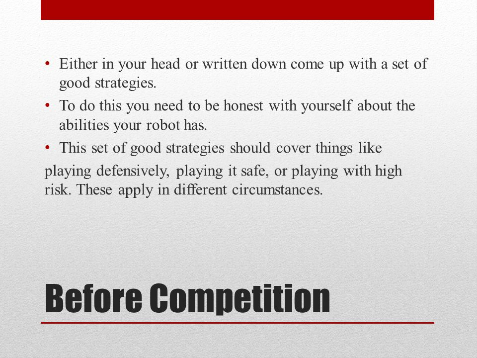 Before Competition Either in your head or written down come up with a set of good strategies.