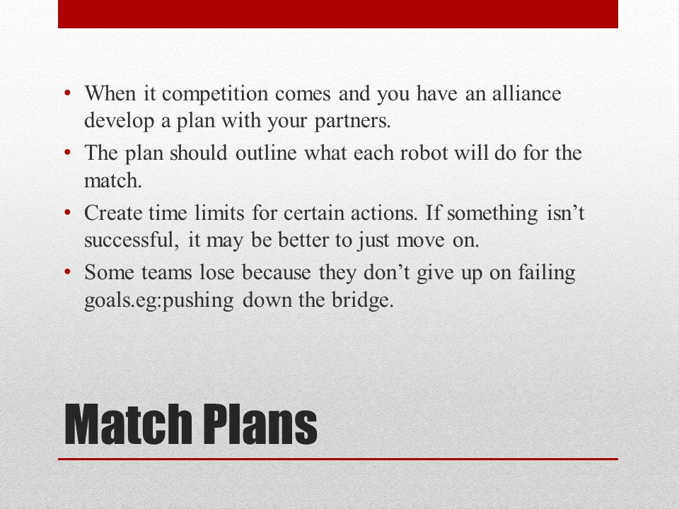 Match Plans When it competition comes and you have an alliance develop a plan with your partners.