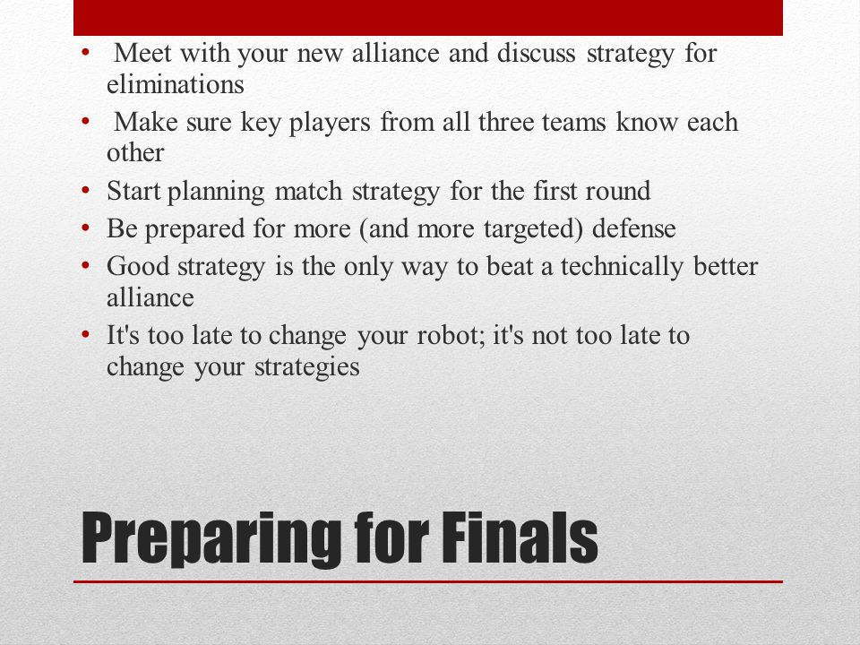 Preparing for Finals Meet with your new alliance and discuss strategy for eliminations Make sure key players from all three teams know each other Star