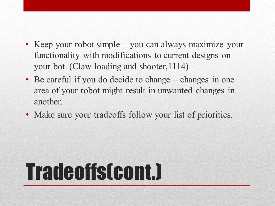 Tradeoffs(cont.) Keep your robot simple – you can always maximize your functionality with modifications to current designs on your bot.