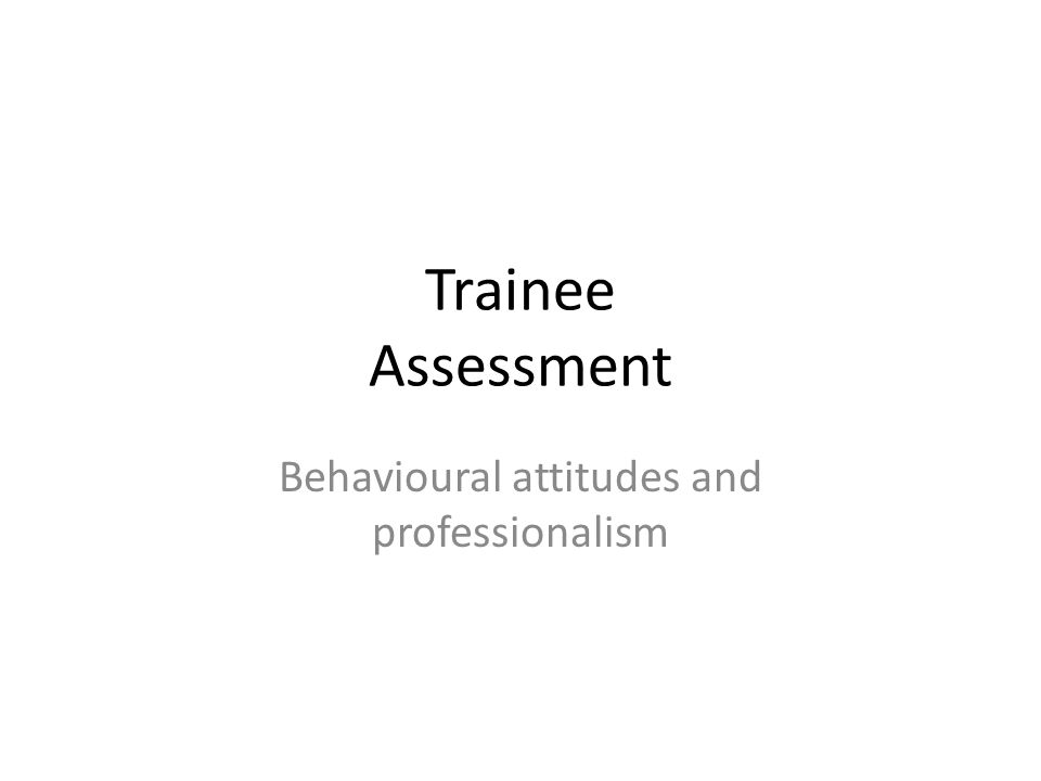 Trainee Assessment Behavioural attitudes and professionalism