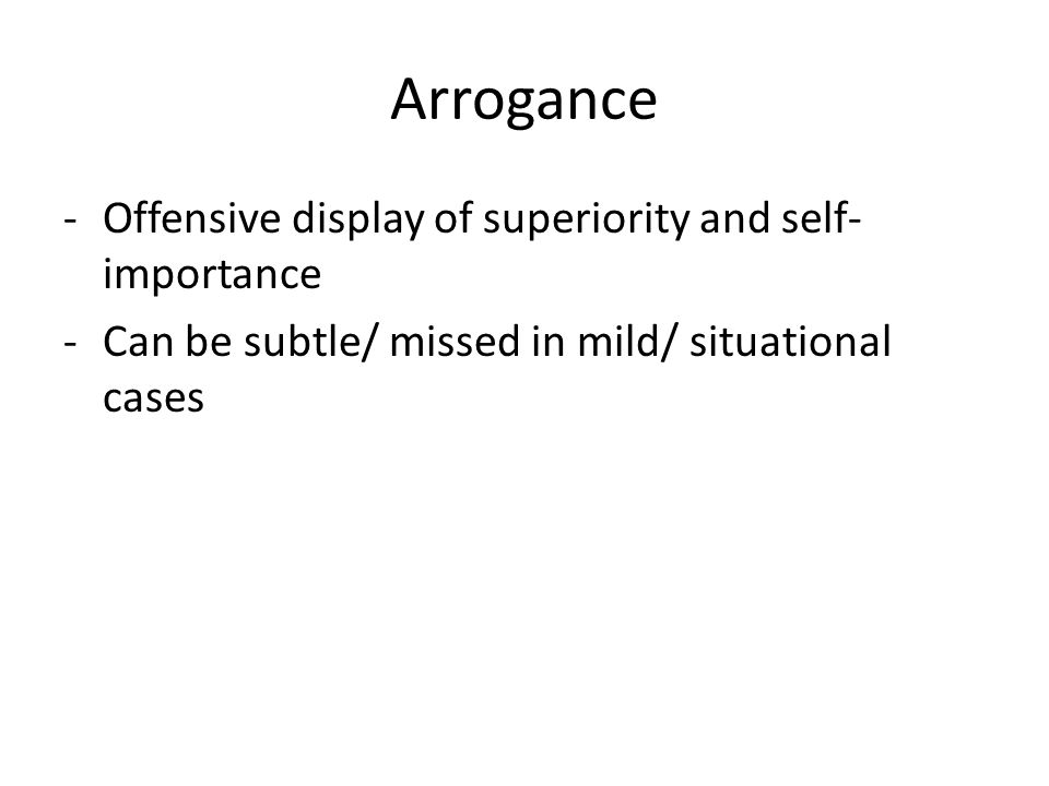 Arrogance -Offensive display of superiority and self- importance -Can be subtle/ missed in mild/ situational cases