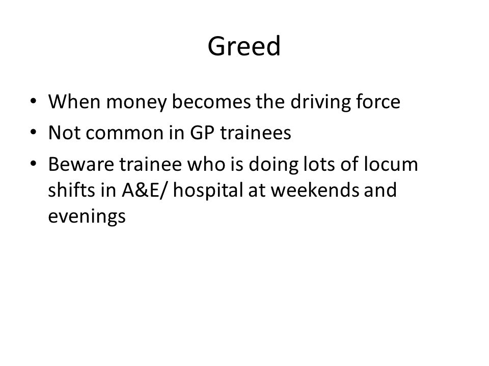 Greed When money becomes the driving force Not common in GP trainees Beware trainee who is doing lots of locum shifts in A&E/ hospital at weekends and