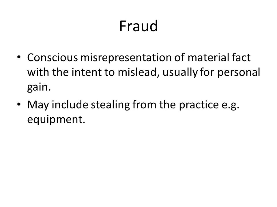 Fraud Conscious misrepresentation of material fact with the intent to mislead, usually for personal gain. May include stealing from the practice e.g.