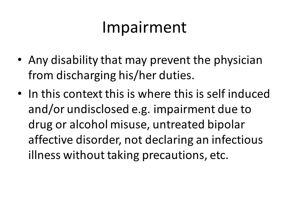 Impairment Any disability that may prevent the physician from discharging his/her duties. In this context this is where this is self induced and/or un