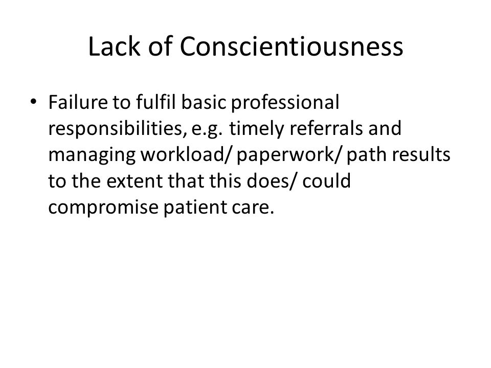 Lack of Conscientiousness Failure to fulfil basic professional responsibilities, e.g. timely referrals and managing workload/ paperwork/ path results