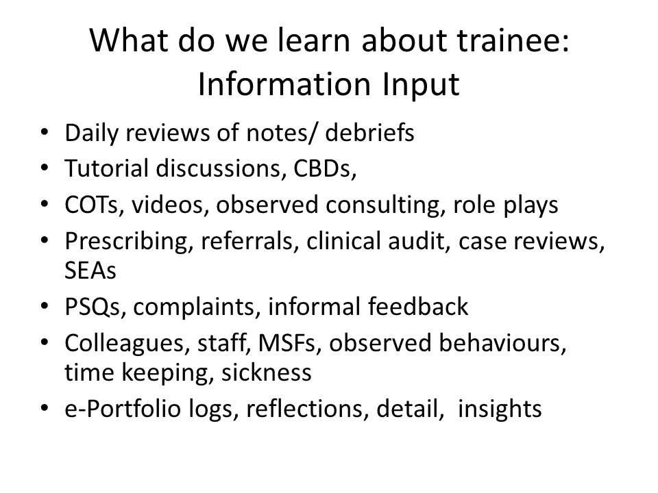 What do we learn about trainee: Information Input Daily reviews of notes/ debriefs Tutorial discussions, CBDs, COTs, videos, observed consulting, role