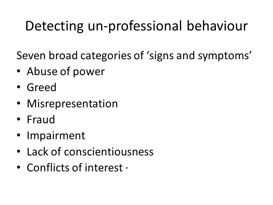 Detecting un-professional behaviour Seven broad categories of 'signs and symptoms' Abuse of power Greed Misrepresentation Fraud Impairment Lack of con