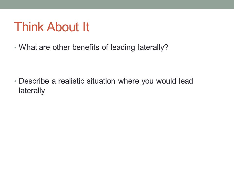 Think About It What are other benefits of leading laterally? Describe a realistic situation where you would lead laterally