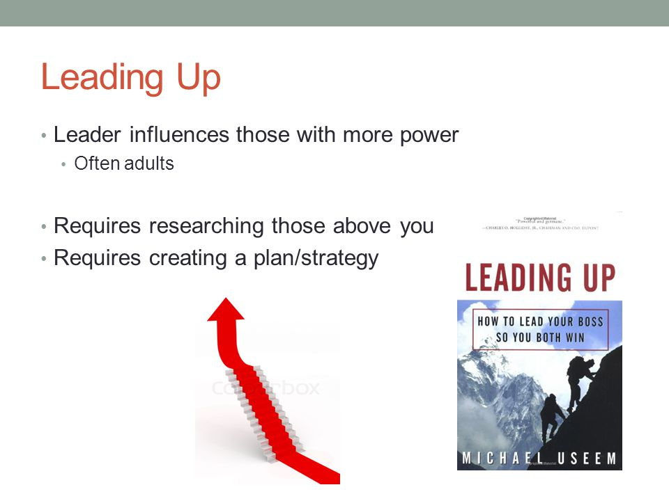 Leading Up Leader influences those with more power Often adults Requires researching those above you Requires creating a plan/strategy