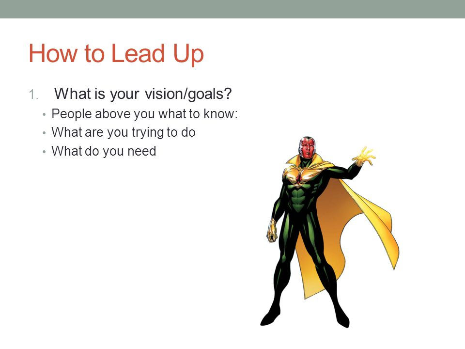 How to Lead Up 1. What is your vision/goals? People above you what to know: What are you trying to do What do you need