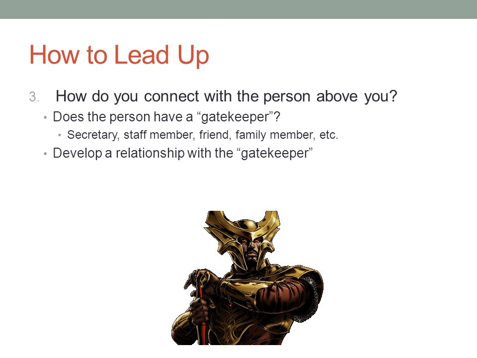 """How to Lead Up 3. How do you connect with the person above you? Does the person have a """"gatekeeper""""? Secretary, staff member, friend, family member, e"""