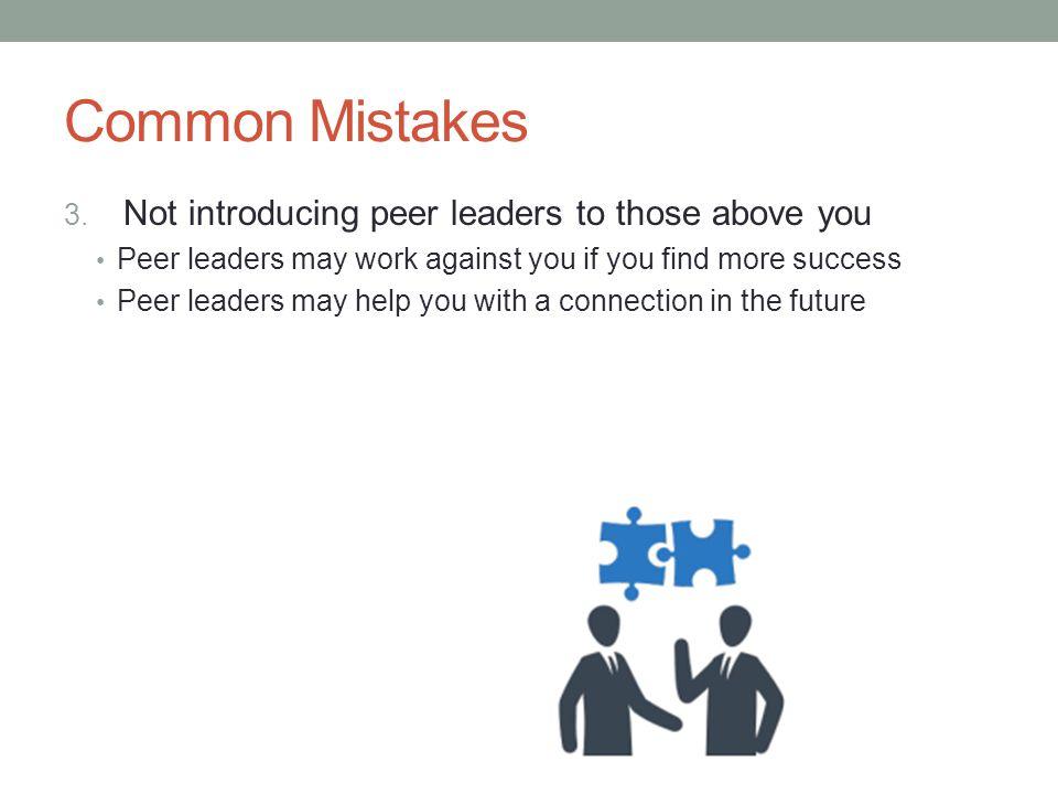Common Mistakes 3. Not introducing peer leaders to those above you Peer leaders may work against you if you find more success Peer leaders may help yo