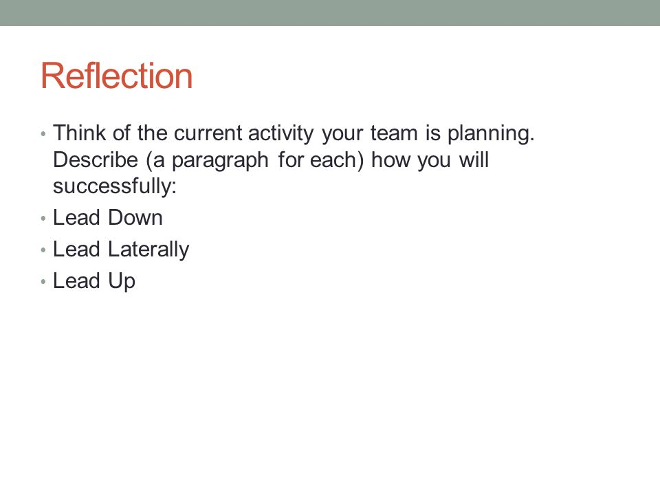 Reflection Think of the current activity your team is planning. Describe (a paragraph for each) how you will successfully: Lead Down Lead Laterally Le