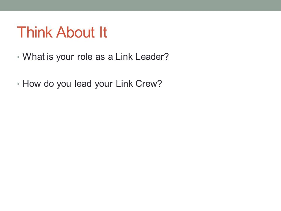 Think About It What is your role as a Link Leader? How do you lead your Link Crew?