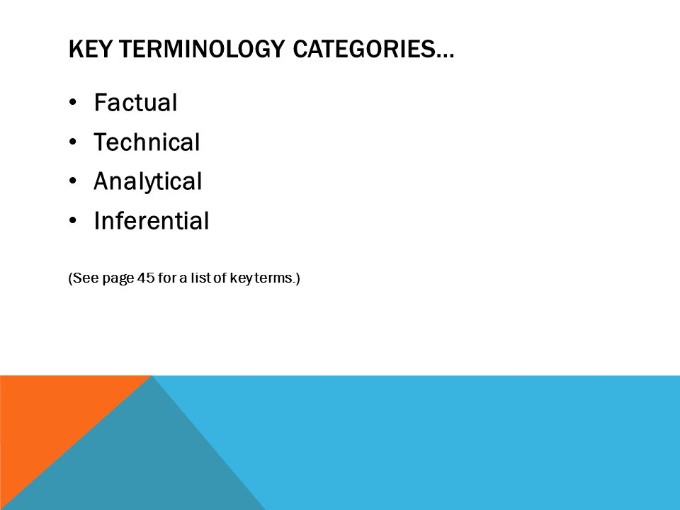 KEY TERMINOLOGY CATEGORIES… Factual Technical Analytical Inferential (See page 45 for a list of key terms.)