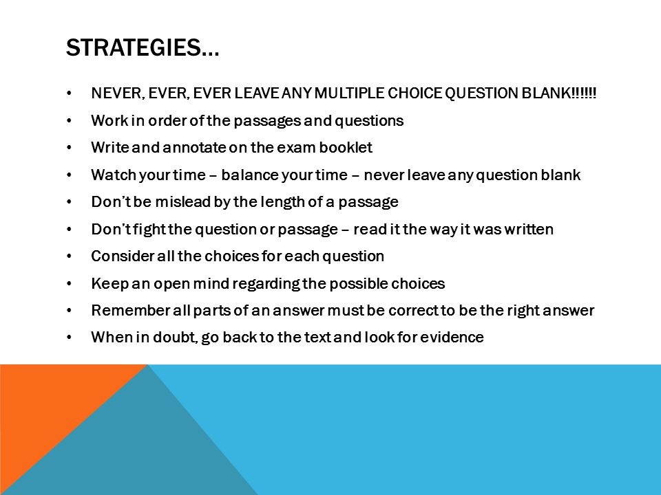 STRATEGIES… NEVER, EVER, EVER LEAVE ANY MULTIPLE CHOICE QUESTION BLANK!!!!!.