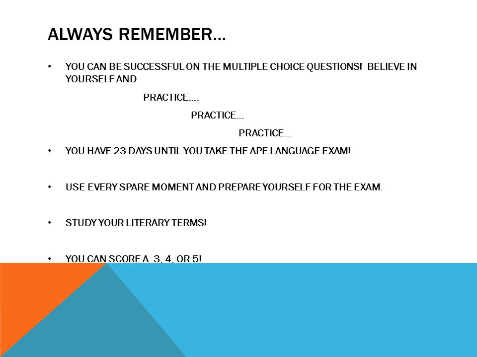 ALWAYS REMEMBER… YOU CAN BE SUCCESSFUL ON THE MULTIPLE CHOICE QUESTIONS! BELIEVE IN YOURSELF AND PRACTICE…. PRACTICE… YOU HAVE 23 DAYS UNTIL YOU TAKE