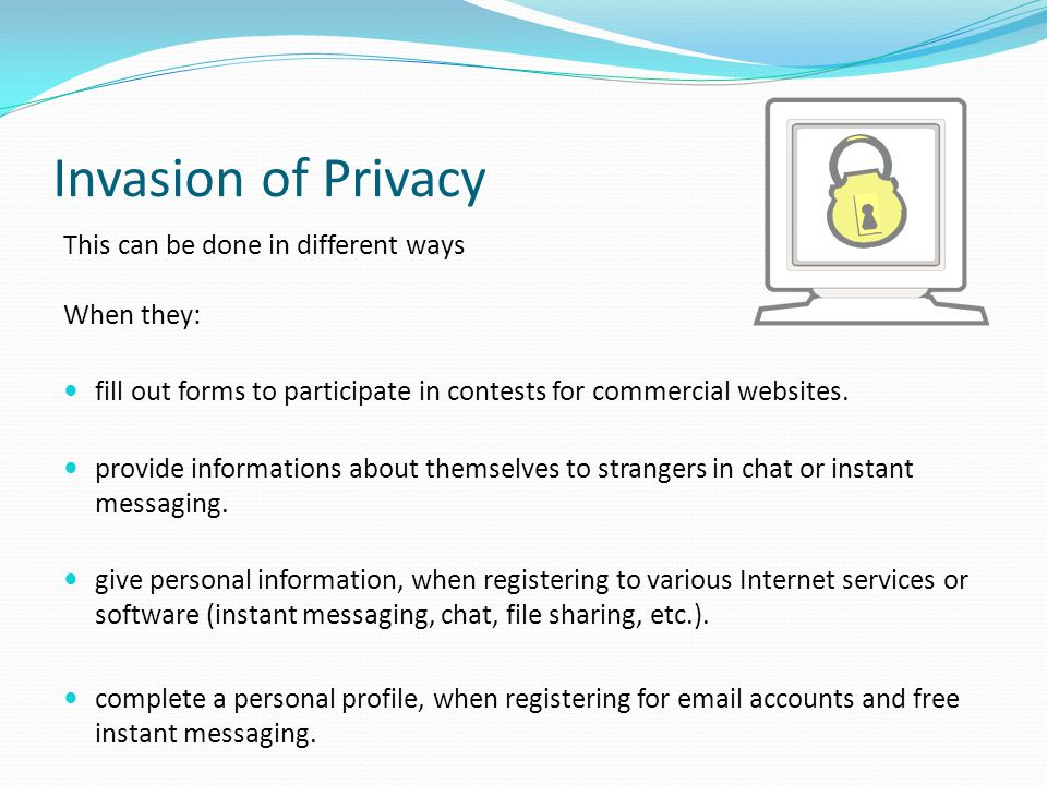 Invasion of Privacy This can be done in different ways When they: fill out forms to participate in contests for commercial websites. provide informati