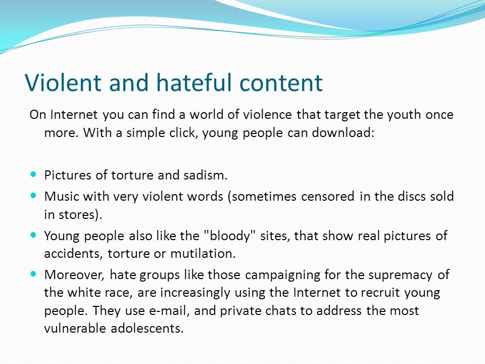 Violent and hateful content On Internet you can find a world of violence that target the youth once more. With a simple click, young people can downlo