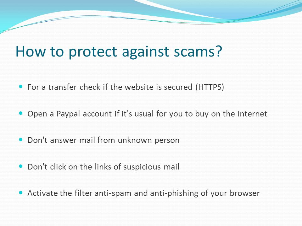 How to protect against scams? For a transfer check if the website is secured (HTTPS) Open a Paypal account if it's usual for you to buy on the Interne