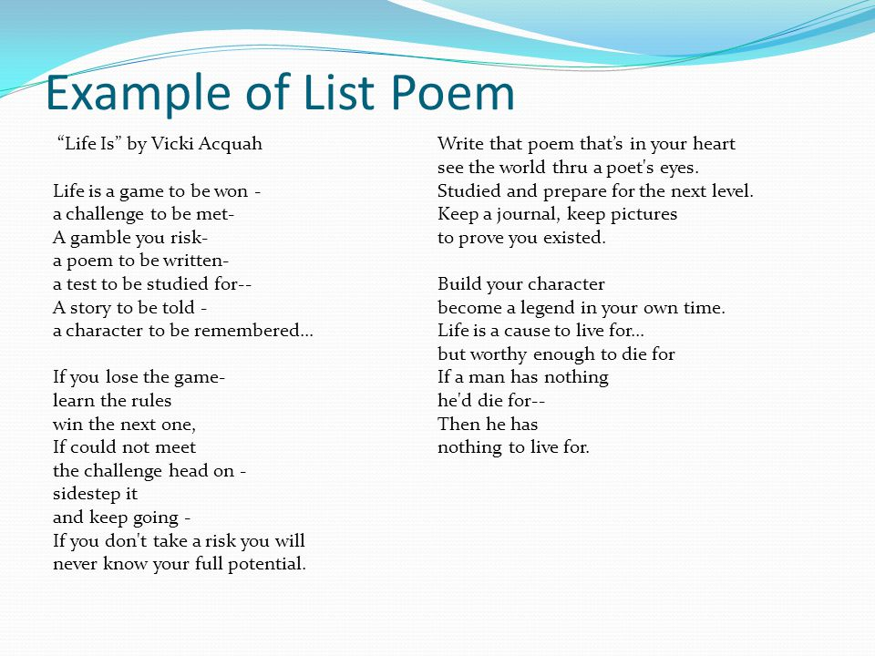 """Example of List Poem """"Life Is"""" by Vicki Acquah Life is a game to be won - a challenge to be met- A gamble you risk- a poem to be written- a test to be"""