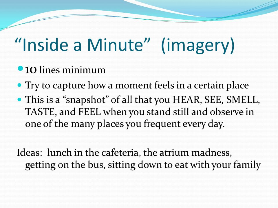 Inside a Minute (imagery) 10 lines minimum Try to capture how a moment feels in a certain place This is a snapshot of all that you HEAR, SEE, SMELL, TASTE, and FEEL when you stand still and observe in one of the many places you frequent every day.