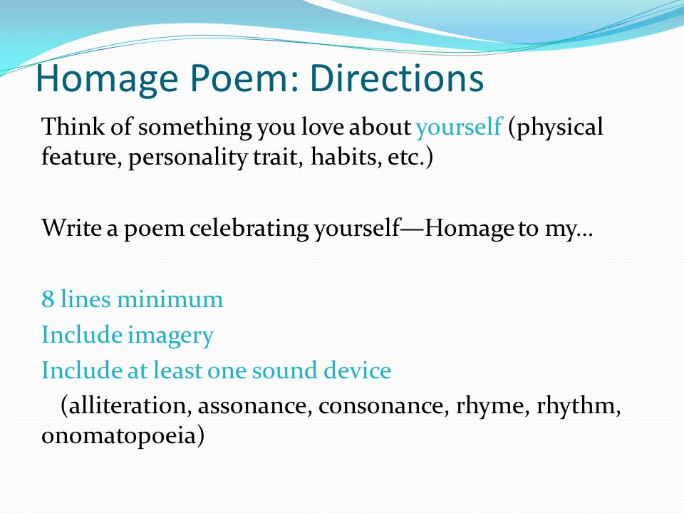 Homage Poem: Directions Think of something you love about yourself (physical feature, personality trait, habits, etc.) Write a poem celebrating yourself—Homage to my… 8 lines minimum Include imagery Include at least one sound device (alliteration, assonance, consonance, rhyme, rhythm, onomatopoeia)