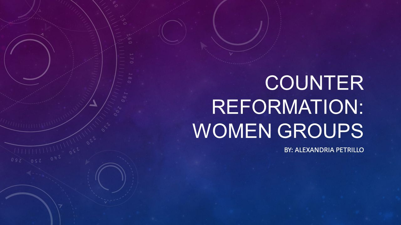 COUNTER REFORMATION: WOMEN GROUPS BY: ALEXANDRIA PETRILLO