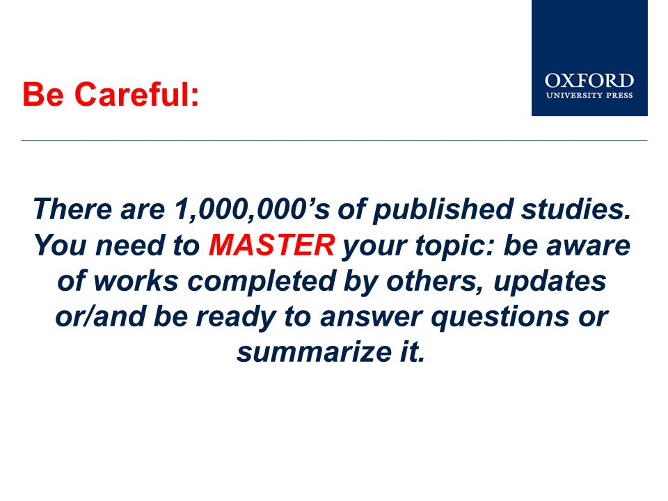 Be Careful: There are 1,000,000's of published studies. You need to MASTER your topic: be aware of works completed by others, updates or/and be ready