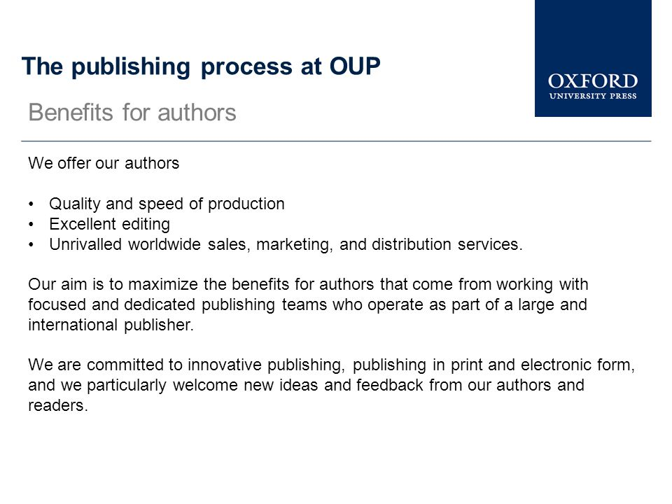 The publishing process at OUP We offer our authors Quality and speed of production Excellent editing Unrivalled worldwide sales, marketing, and distri