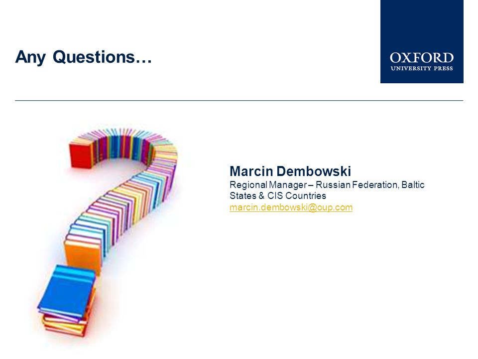 Any Questions… Marcin Dembowski Regional Manager – Russian Federation, Baltic States & CIS Countries marcin.dembowski@oup.com
