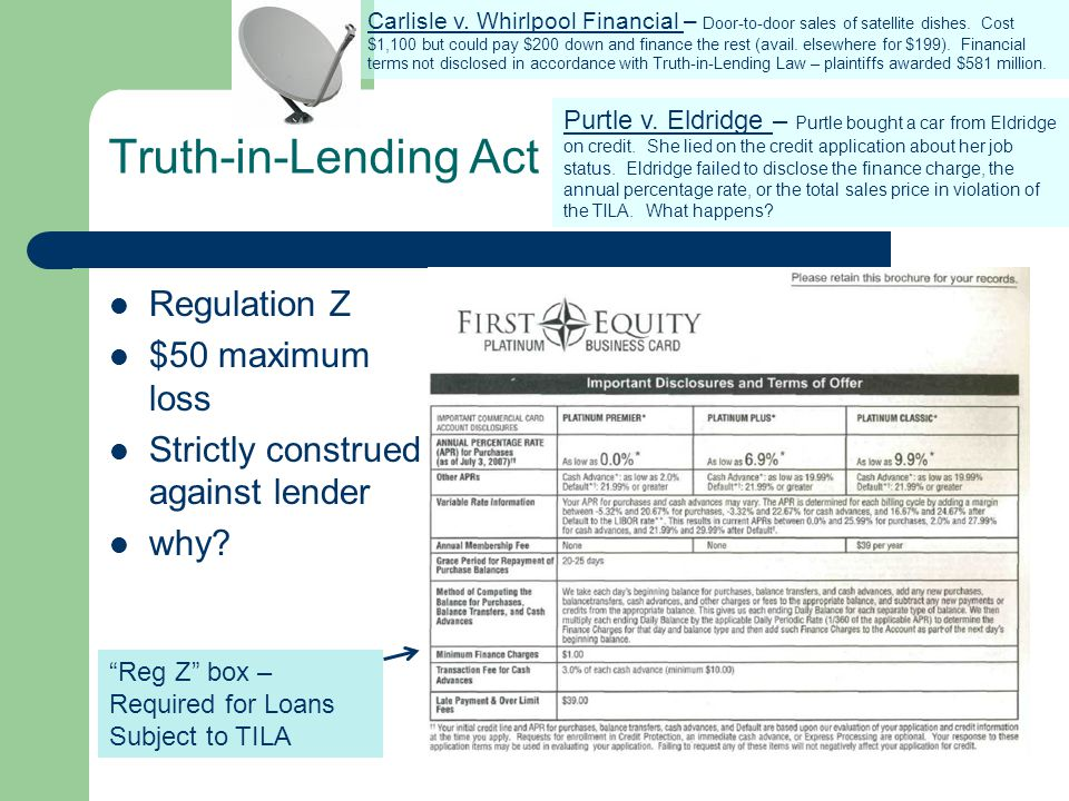 Truth-in-Lending Act Regulation Z $50 maximum loss Strictly construed against lender why? Purtle v. Eldridge – Purtle bought a car from Eldridge on cr