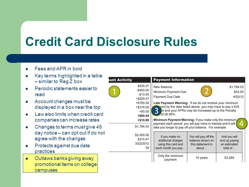 Credit Card Disclosure Rules Fees and APR in bold Key terms highlighted in a table – similar to Reg Z box Periodic statements easier to read Account changes must be displayed in a box near the top Law also limits when credit card companies can increase rates Changes to terms must give 45 day notice – can opt out if do not agree with the changes Protects against due date practices Outlaws banks giving away promotional items on college campuses