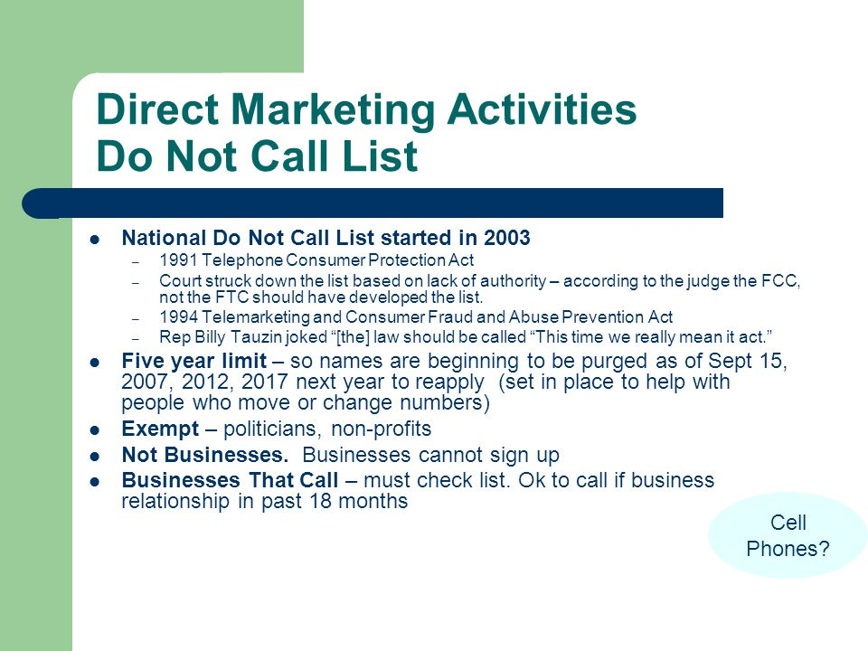 Direct Marketing Activities Do Not Call List National Do Not Call List started in 2003 – 1991 Telephone Consumer Protection Act – Court struck down the list based on lack of authority – according to the judge the FCC, not the FTC should have developed the list.