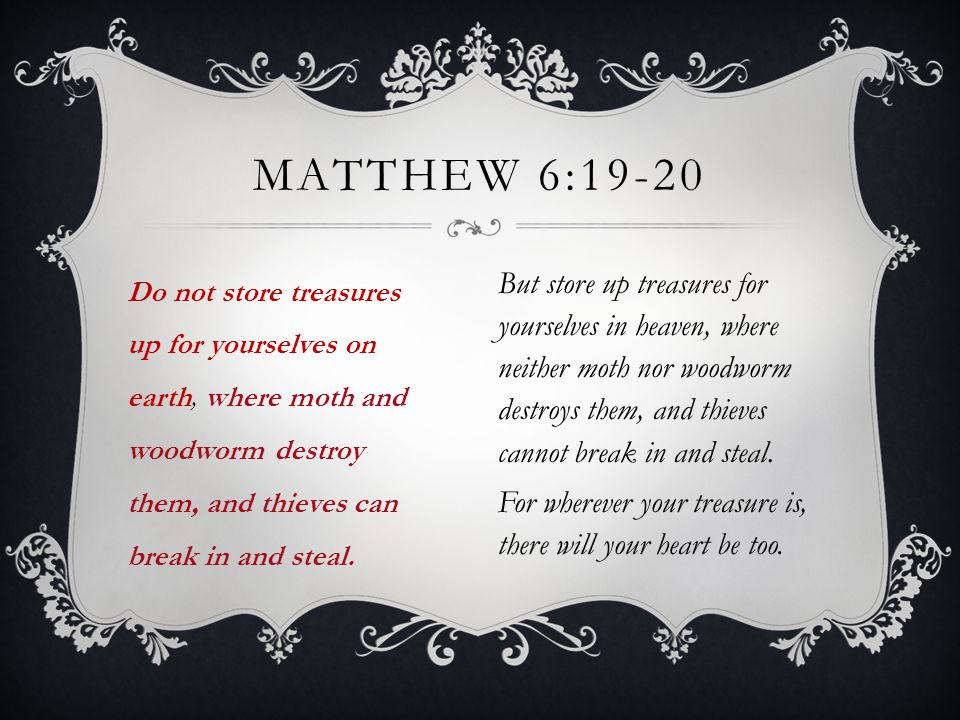 Do not store treasures up for yourselves on earth, where moth and woodworm destroy them, and thieves can break in and steal.