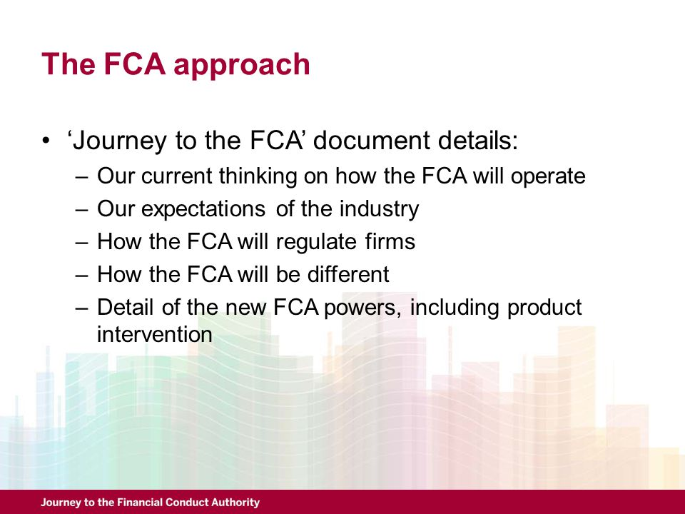 The FCA approach 'Journey to the FCA' document details: –Our current thinking on how the FCA will operate –Our expectations of the industry –How the F