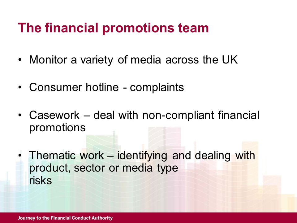 The financial promotions team Monitor a variety of media across the UK Consumer hotline - complaints Casework – deal with non-compliant financial prom