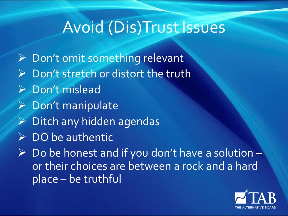 Avoid (Dis)Trust Issues  Don't omit something relevant  Don't stretch or distort the truth  Don't mislead  Don't manipulate  Ditch any hidden agendas  DO be authentic  Do be honest and if you don't have a solution – or their choices are between a rock and a hard place – be truthful
