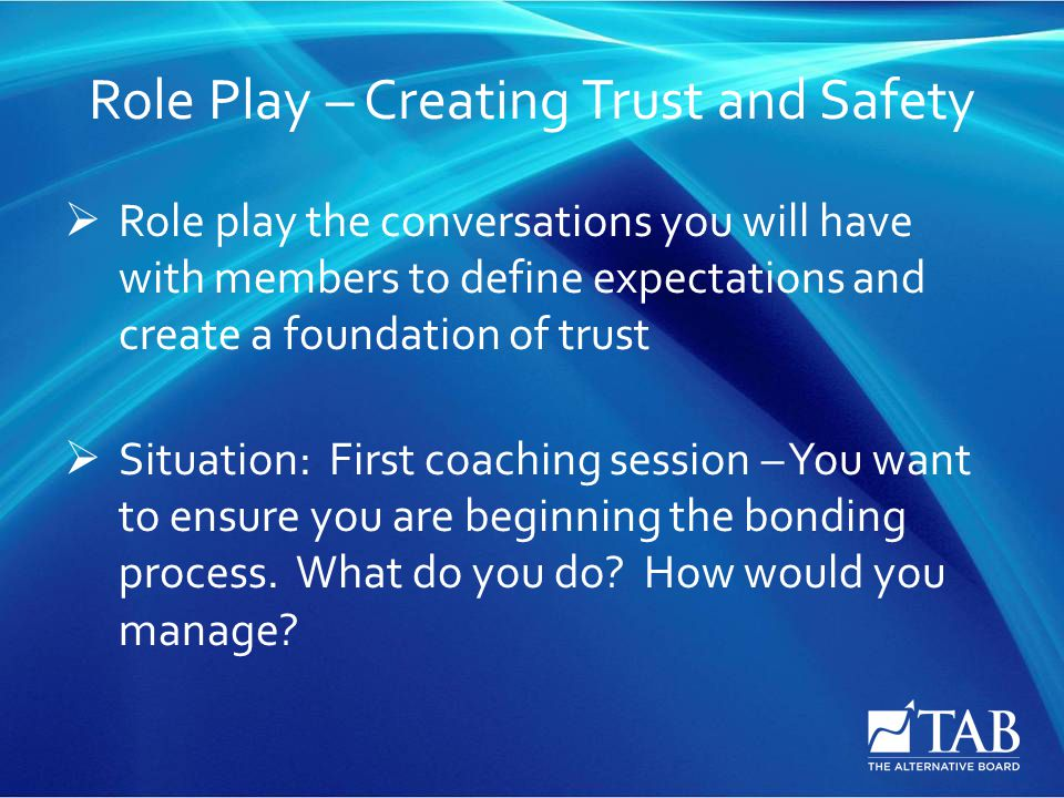 Role Play – Creating Trust and Safety  Role play the conversations you will have with members to define expectations and create a foundation of trust  Situation: First coaching session – You want to ensure you are beginning the bonding process.
